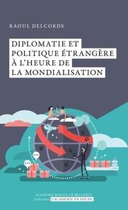 Raoul Delcorde - Diplomatie et politique étrangère à l'heure de la mondialisation.
