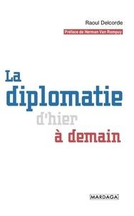 Raoul Delcorde - La diplomatie d'hier et de demain.