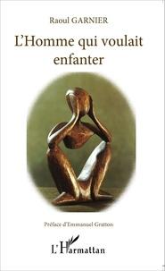 Raoul Garnier - L'Homme qui voulait enfanter.