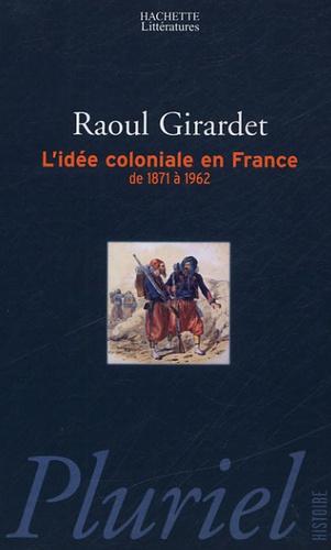 Raoul Girardet - L'idée coloniale en France - De 1871 à 1962.