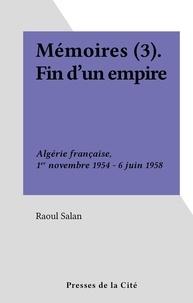 Raoul Salan - Mémoires (3). Fin d'un empire - Algérie française, 1er novembre 1954 - 6 juin 1958.