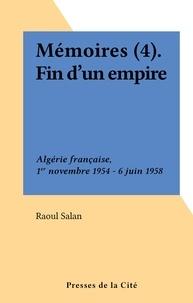 Raoul Salan - Mémoires (4). Fin d'un empire : l'Algérie, de Gaulle et moi, 7 juin 1958-10 juin 1960.