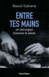 Raoul Tubiana - Entre tes mains - Un chirurgien traverse le siècle.