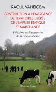Raoul Vaneigem - Contribution à l'émergence de territoires libérés de l'emprise étatique et marchande - Réflexion sur l'autogestion de la vie quotidienne.