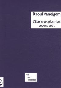 """Raoul Vaneigem - L'Etat n'est plus rien, soyons tout - Suivi de """"Un changement radical est à notre portée""""."""