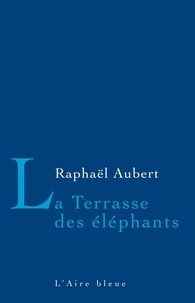 Raphaël Aubert - La Terrasse des éléphants.