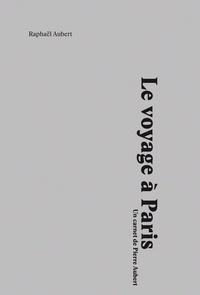 Raphaël Aubert - Le voyage à Paris - Un carnet de Pierre Aubert.