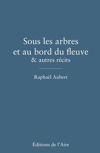 Raphaël Aubert - Sous les arbres et au bord du fleuve & autres récits.