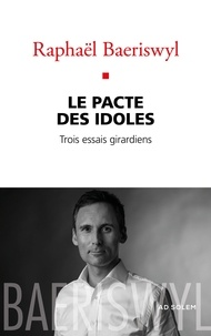 Raphaël Baeriswyl - Le Pacte des Idoles - Trois essais girardiens.