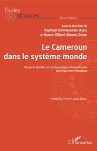 Raphaël Batenguene Assil et Hanse Gilbert Mbeng Dang - Le Cameroun dans le système monde - Regards pluriels sur la dynamique internationale d'un Etat tiers-mondiste.