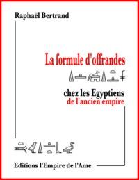 Raphaël Bertrand - La formule d'offrandes chez les Egyptiens de l'ancien empire.