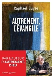 Raphaël Buyse - Autrement, l'évangile.