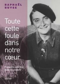 Raphaël Buyse - Toute cette foule dans notre coeur. Prendre la route avec Madeleine Delbrêl.