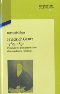 Raphaël Cahen - Friedrich Gentz 1764-1832 - Penseur post-lumières et cteur du nouvel ordre européen.