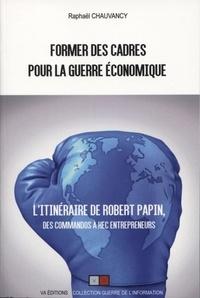Raphaël Chauvancy - Former des cadres pour la guerre économique - Robert Papin, des commandos à HEC Entrepreneurs.