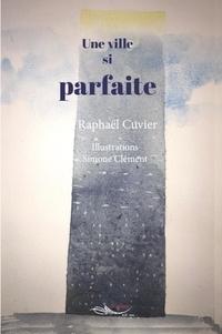 Raphaël Cuvier - Une ville si parfaite.