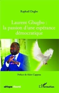 Raphaël Dagbo - Laurent Gbagbo : la passion d'une espérance démocratique.