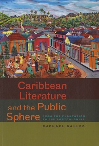 Raphael Dalleo - Caribbean Literature and the Public Sphere - From the Plantation to the Postcolonial.