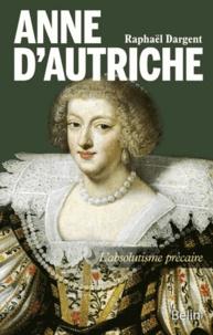 Raphaël Dargent - Anne d'Autriche - L'absolutisme précaire.