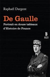 Raphaël Dargent - De Gaulle - Portrait en douze tableaux d'histoire de France.