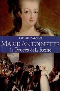 Raphaël Dargent - Marie-Antoinette - Le procès d'une reine.
