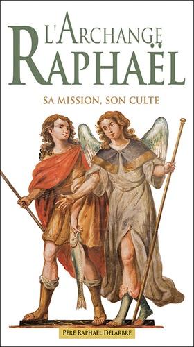 Raphaël Delarbre - Saint Raphaël - Sa mission, son culte.