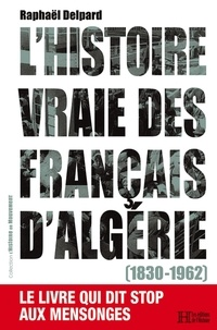 Raphaël Delpard - L'histoire vraie des français d'Algérie (1830-1962).
