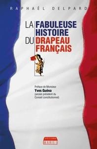 Raphaël Delpard et Yves Guéna - La Fabuleuse histoire du drapeau français - Les secrets du symbole de la France.