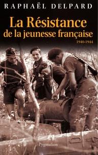 Raphaël Delpard - La Résistance de la jeunesse française - 1940-1944.