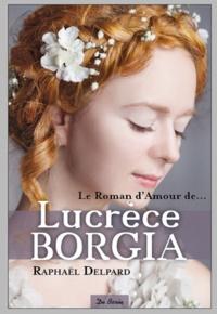 Raphaël Delpard - Le roman d'amour de Lucrèce Borgia.