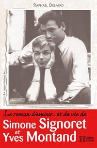 Raphaël Delpard - Le roman d'amour... et de vie de Simone Signoret et Yves Montand.