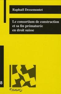Raphaël Dessemontet - Le consortium de construction et sa fin prématurée en droit suisse.