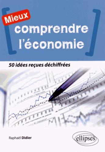 Raphaël Didier - Mieux comprendre l'économie - 50 idées reçues déchiffrées.
