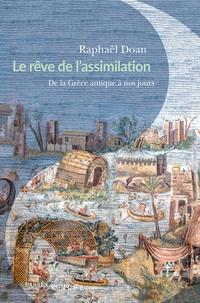Raphaël Doan - Le rêve de l'assimilation - De la Grèce antique à nos jours.