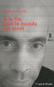 Raphaël Fayolle - A la fin, tout le monde est mort.
