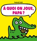 Raphaël Fejtö - A quoi on joue, papa ?.
