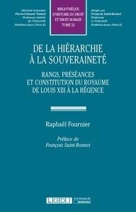Raphaël Fournier - De la hiérarchie à la souveraineté - Rangs, préséances, hiérarchies et constitution du royaume de Louis XIII à la régence.