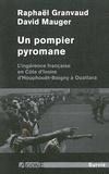 Raphaël Granvaud et David Mauger - Un pompier pyromane - L'ingérance française en Côte d'Ivoire d'Houphouët-Boigny à Ouattara.