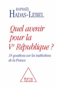 Raphaël Hadas-Lebel - Quel avenir pour la Ve République ? - 18 questionsc sur les institutions de la France.