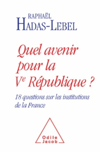 Raphaël Hadas-Lebel - Quel avenir pour la Vè République? - 18 questions sur les institutions de la France.