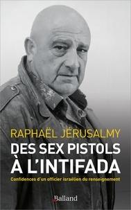 Raphaël Jérusalmy - Des Sex Pistols à l'Intifada - Confidences d'un officier israélien du renseignement.
