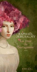 Raphaël Jérusalmy - La rose de Saragosse.