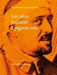 Raphaël Jérusalmy - Les obus jouaient à pigeon vole.