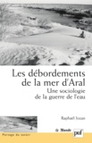 Raphaël Jozan - Les débordements de la mer d'Aral - Une sociologie de la guerre de l'eau.