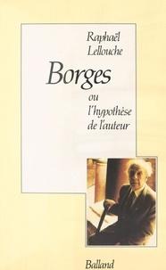 Raphaël Lellouche - Borges ou l'Hypothèse de l'auteur.