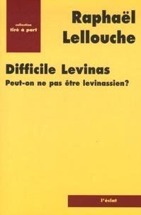 Raphaël Lellouche - Difficile Levinas - Peut-on ne pas être levinassien ?.