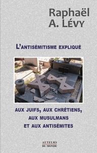 Raphaël Lévy - L'antisémitisme expliqué aux juifs, aux chrétiens, aux musulmans et aux antisémites.