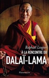 Raphaël Liogier - A la rencontre du dalaï-lama - Mythe, vie et pensée d'un contemporain insolite.