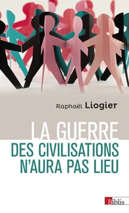 Raphaël Liogier - La guerre des civilisations n'aura pas lieu - Coexistence et violence au XXIe siècle.