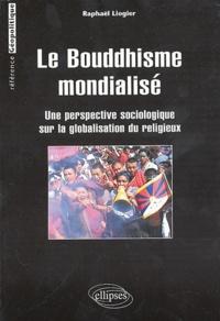 Raphaël Liogier - Le bouddhisme mondialisé - Une perspective sociologique sur la globalisation du religieux.